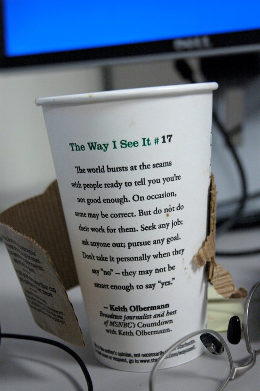 The Way I See It #17, The world bursts at the seams with people ready to tell you you're not good enough. On occasion some may be correct. But do not so their work for them. Seek any job; ask anyone out; pursue any goal. Don't take it personally when they